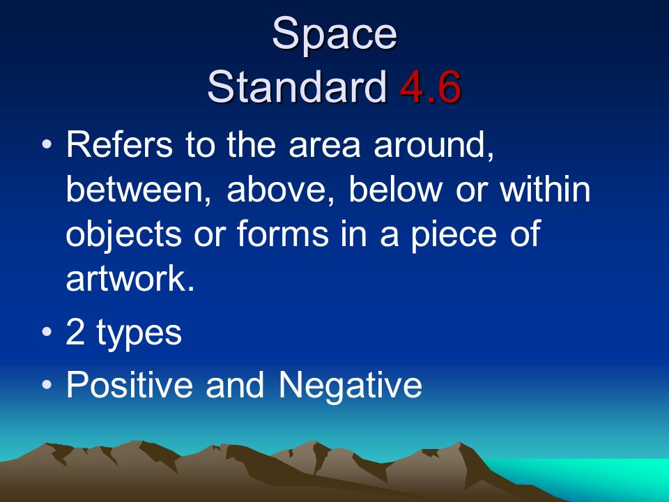 Space Standard 4.6 Refers to the area around, between, above, below or within objects or forms in a piece of artwork.