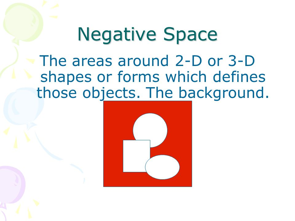 Negative Space The areas around 2-D or 3-D shapes or forms which defines those objects.