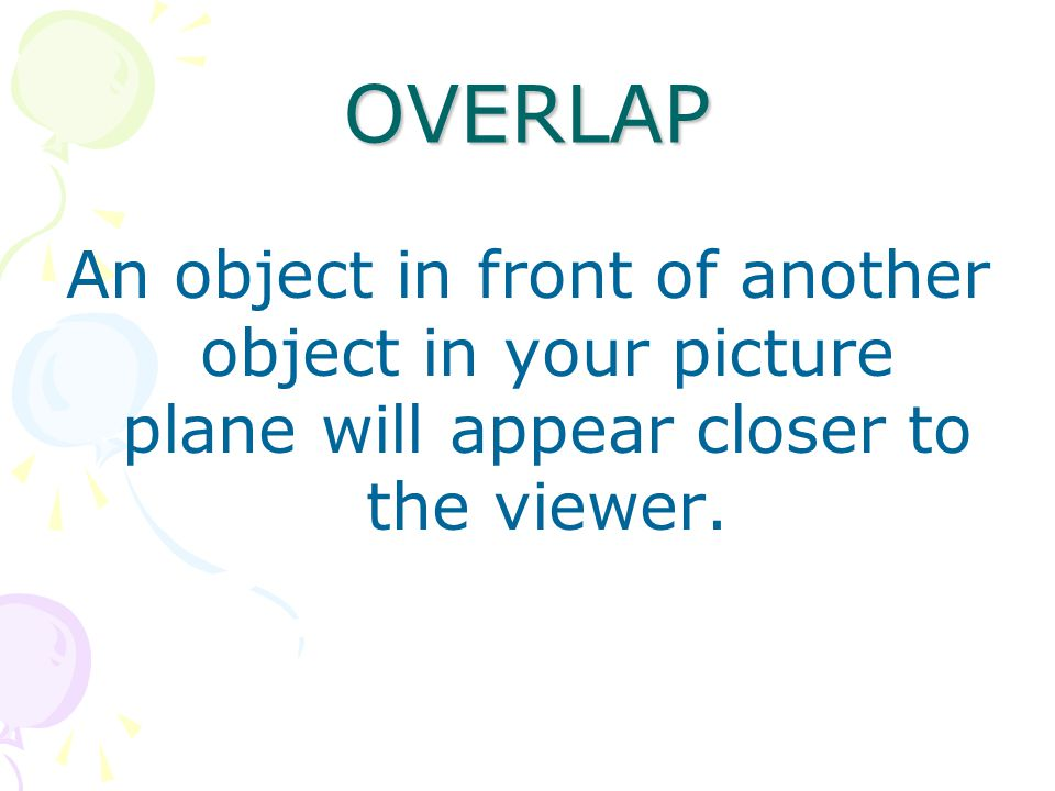 OVERLAP An object in front of another object in your picture plane will appear closer to the viewer.