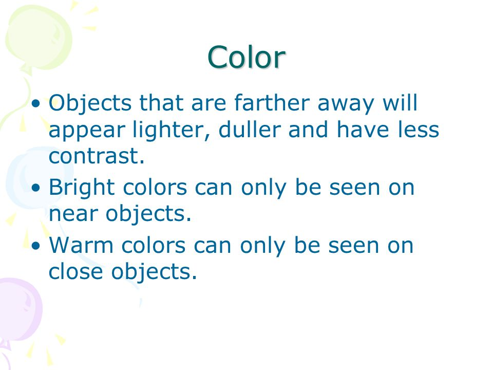 Color Objects that are farther away will appear lighter, duller and have less contrast. Bright colors can only be seen on near objects.