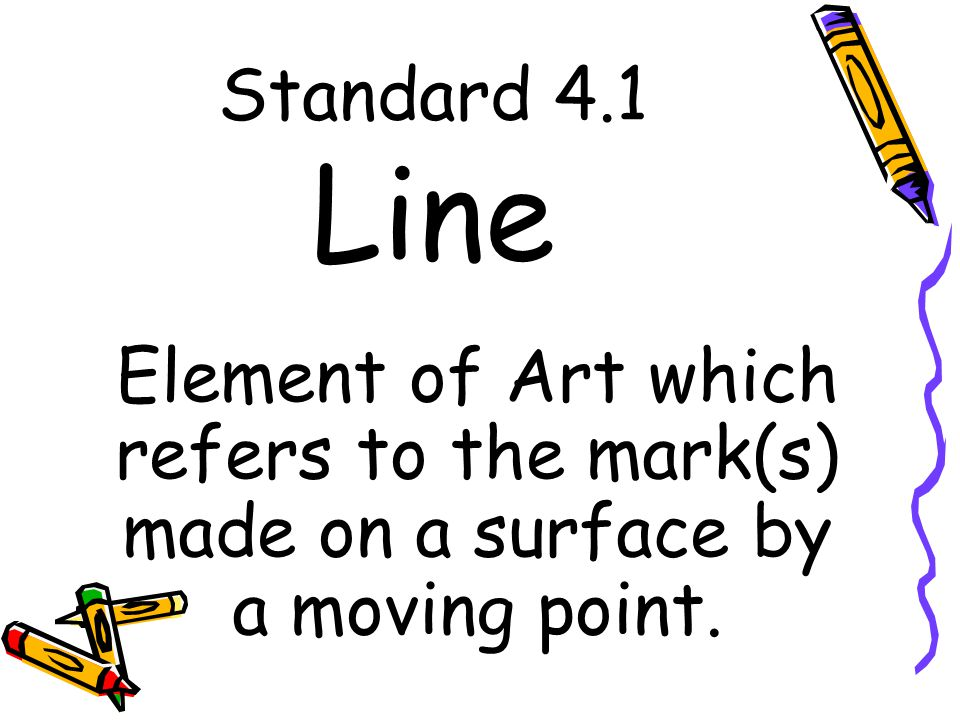 Standard 4.1 Line Element of Art which refers to the mark(s) made on a surface by a moving point.