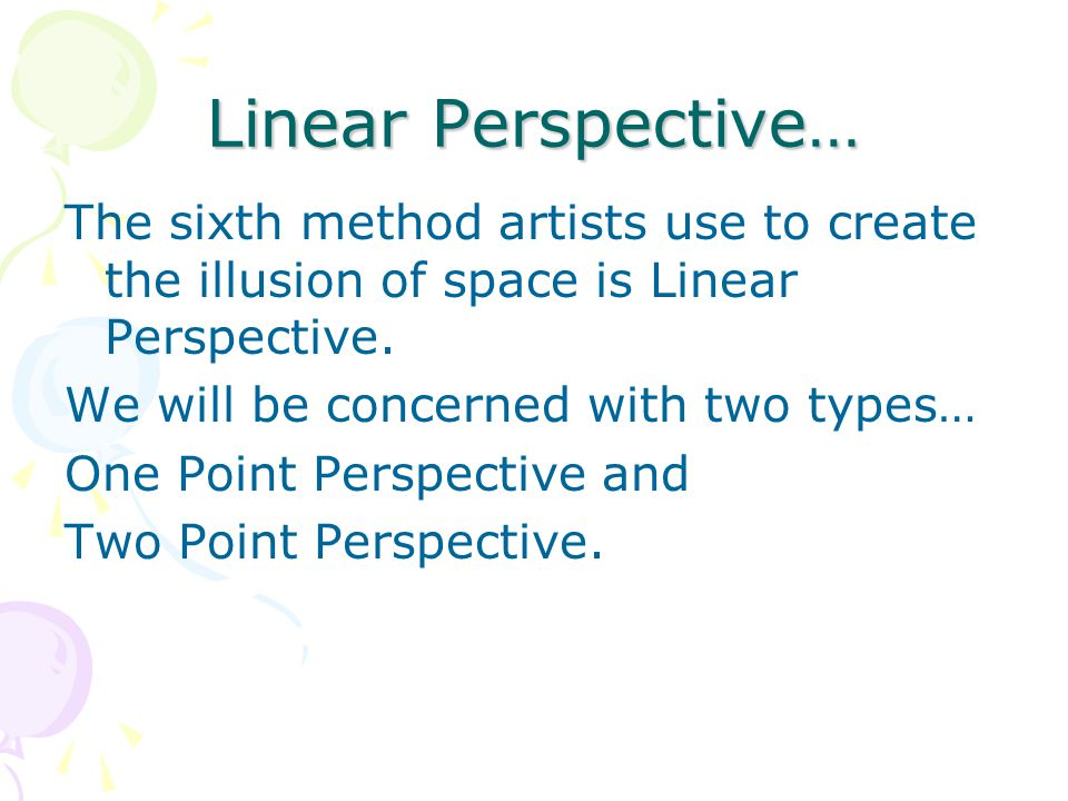 Linear Perspective… The sixth method artists use to create the illusion of space is Linear Perspective.