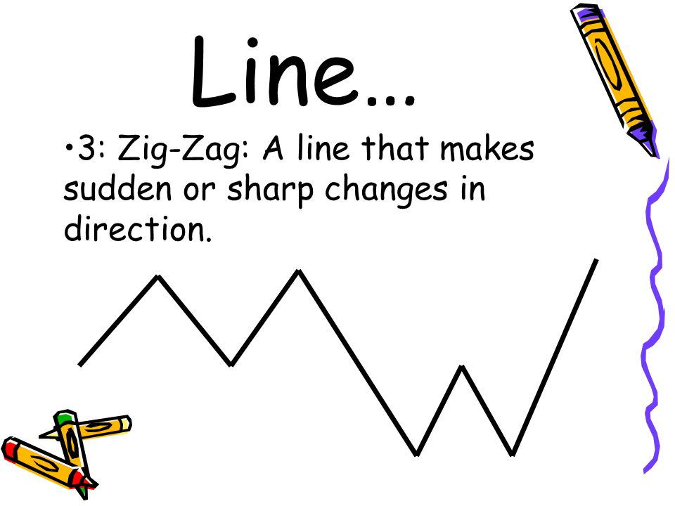 Line… 3: Zig-Zag: A line that makes sudden or sharp changes in direction.