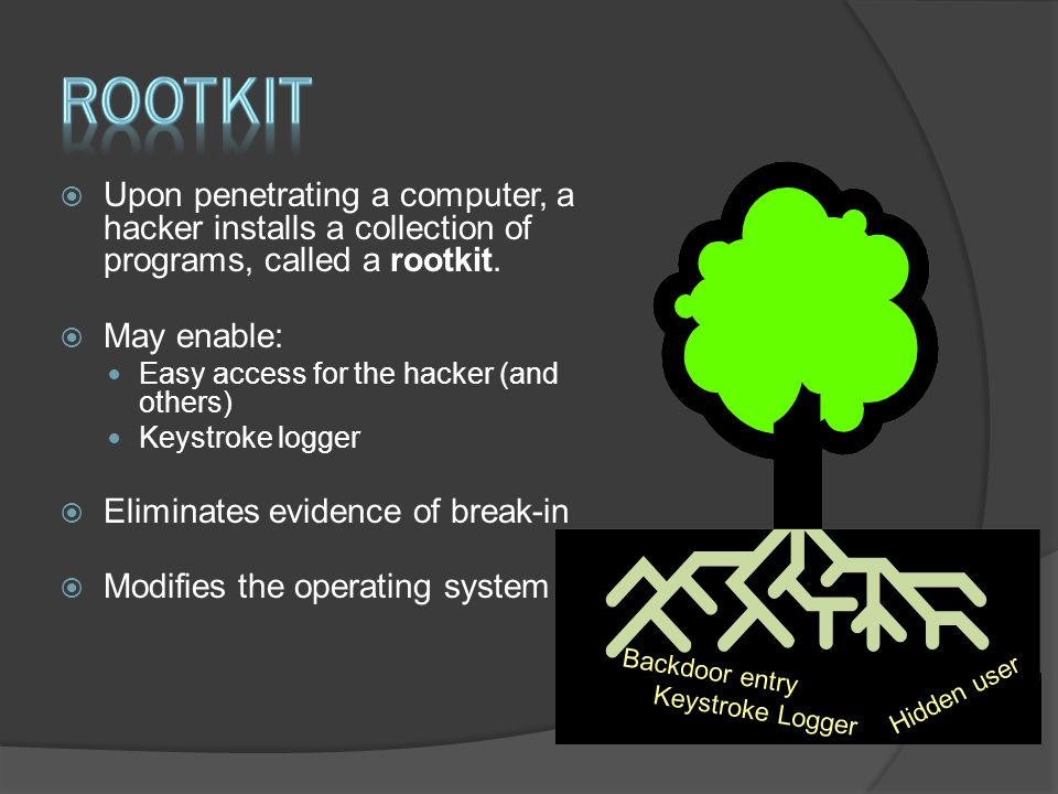 Rootkit Upon penetrating a computer, a hacker installs a collection of programs, called a rootkit. May enable: