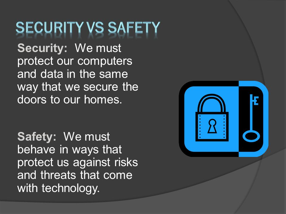 security VS Safety Security: We must protect our computers and data in the same way that we secure the doors to our homes.