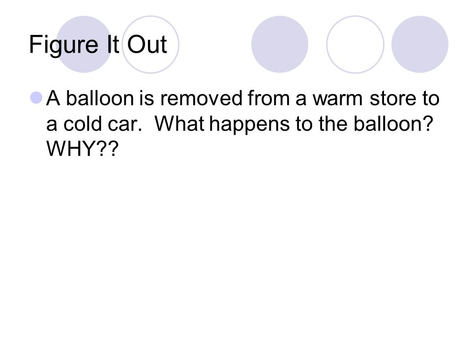 Figure It Out A balloon is removed from a warm store to a cold car.
