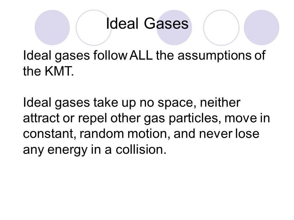 Ideal Gases Ideal gases follow ALL the assumptions of the KMT.