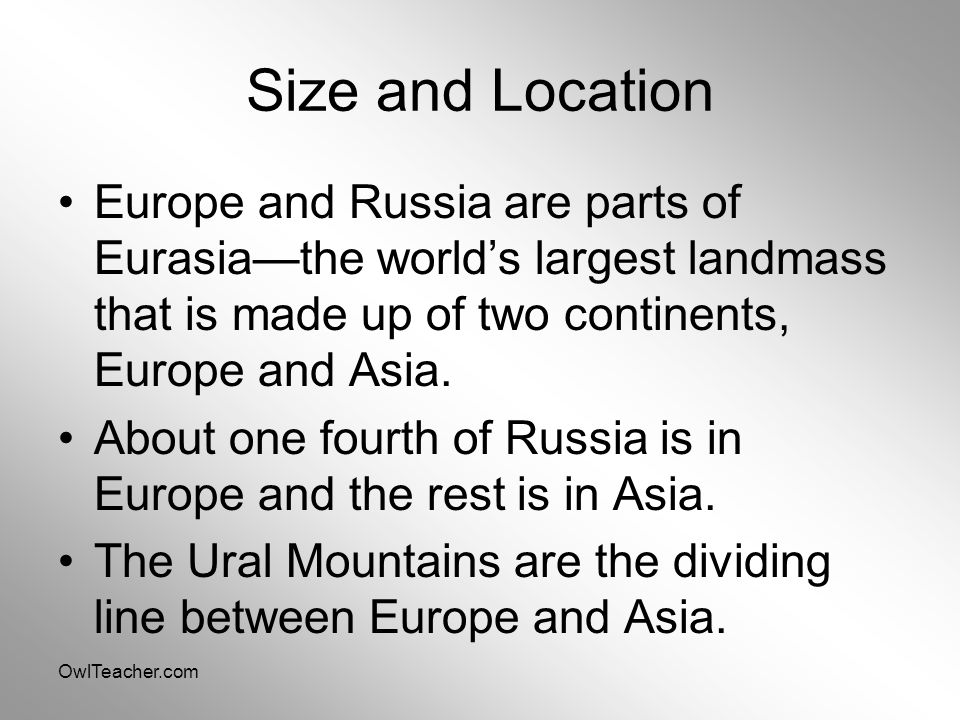 Size and Location Europe and Russia are parts of Eurasia—the world's largest landmass that is made up of two continents, Europe and Asia.
