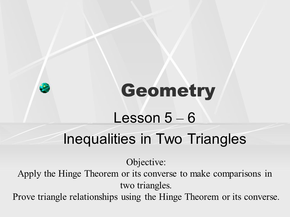 Lesson 5 – 6 Inequalities in Two Triangles
