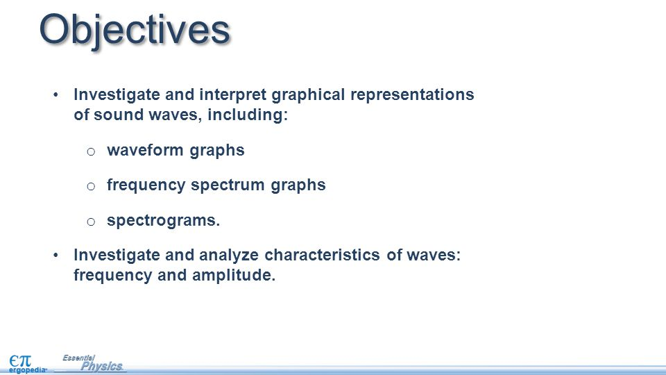 Objectives Investigate and interpret graphical representations of sound waves, including: waveform graphs.
