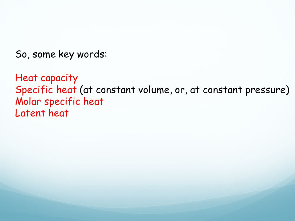 So, some key words: Heat capacity. Specific heat (at constant volume, or, at constant pressure) Molar specific heat.