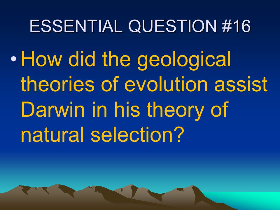 ESSENTIAL QUESTION #16 How did the geological theories of evolution assist Darwin in his theory of natural selection