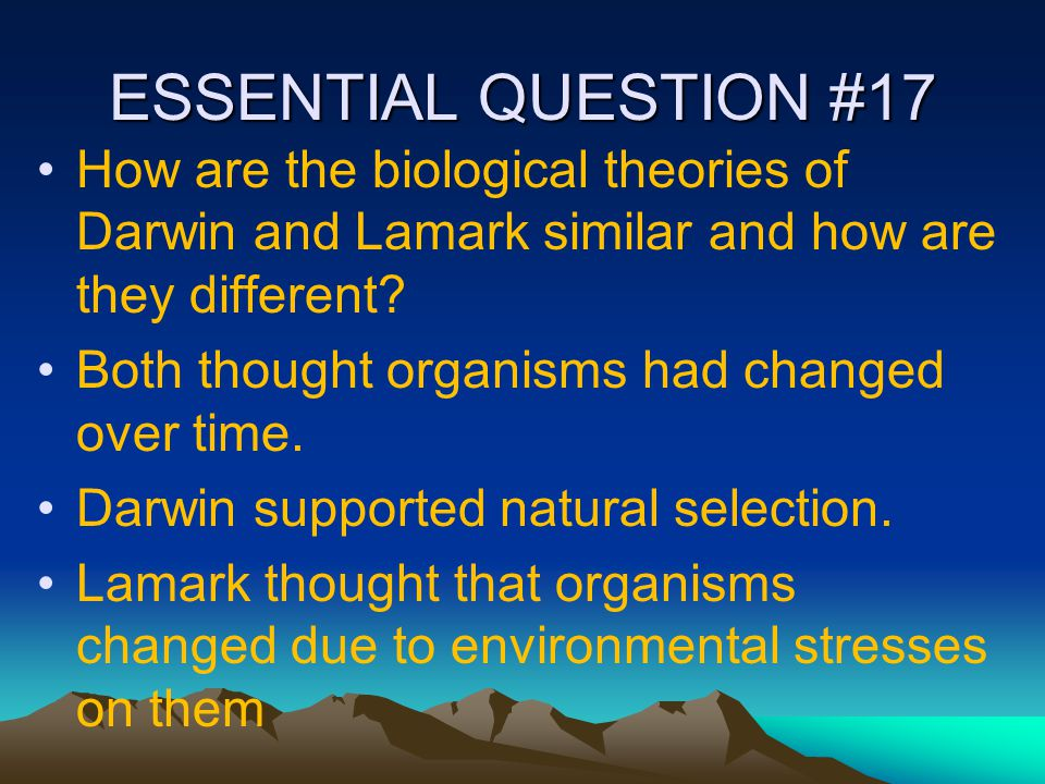 ESSENTIAL QUESTION #17 How are the biological theories of Darwin and Lamark similar and how are they different
