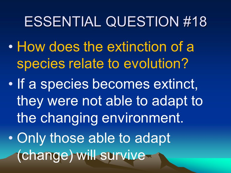 ESSENTIAL QUESTION #18 How does the extinction of a species relate to evolution