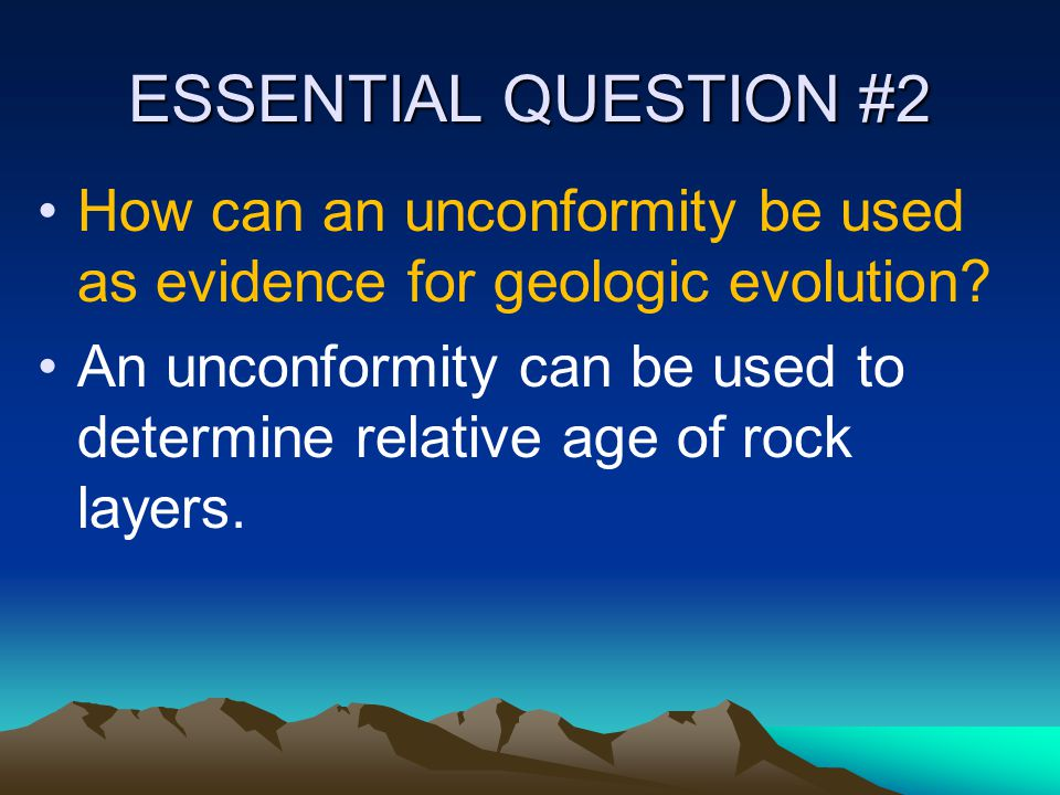 ESSENTIAL QUESTION #2 How can an unconformity be used as evidence for geologic evolution