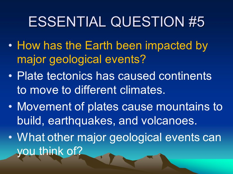 ESSENTIAL QUESTION #5 How has the Earth been impacted by major geological events