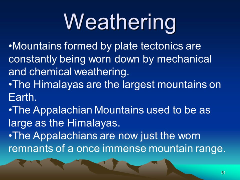 Weathering Mountains formed by plate tectonics are constantly being worn down by mechanical and chemical weathering.
