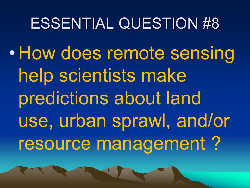 ESSENTIAL QUESTION #8 How does remote sensing help scientists make predictions about land use, urban sprawl, and/or resource management