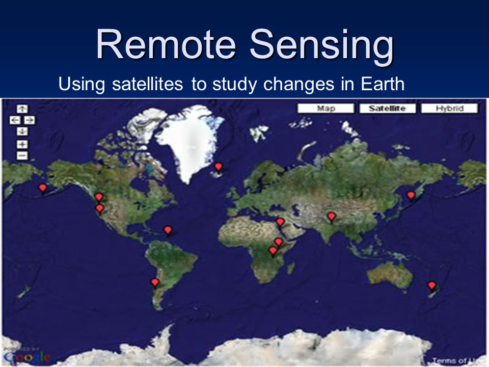 Remote Sensing Using satellites to study changes in Earth