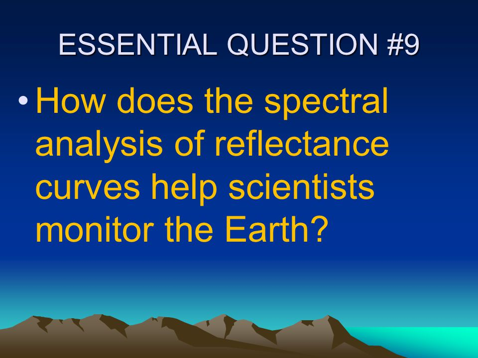 ESSENTIAL QUESTION #9 How does the spectral analysis of reflectance curves help scientists monitor the Earth
