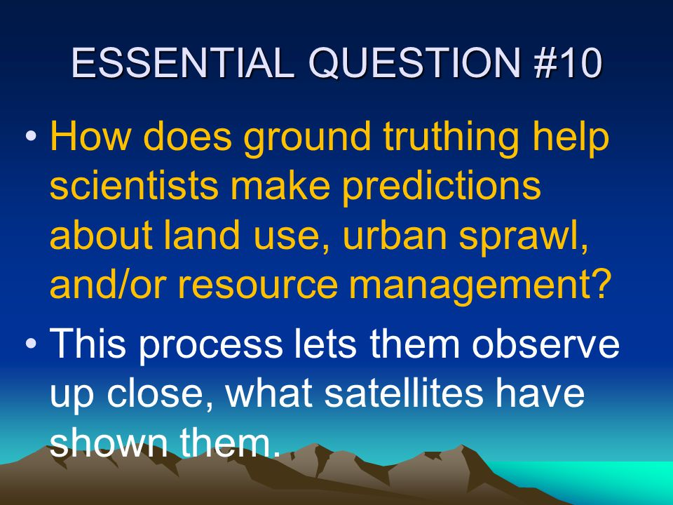 ESSENTIAL QUESTION #10 How does ground truthing help scientists make predictions about land use, urban sprawl, and/or resource management