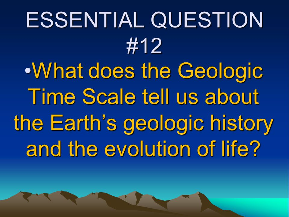 ESSENTIAL QUESTION #12 What does the Geologic Time Scale tell us about the Earth's geologic history and the evolution of life