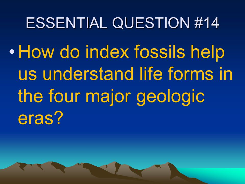 ESSENTIAL QUESTION #14 How do index fossils help us understand life forms in the four major geologic eras