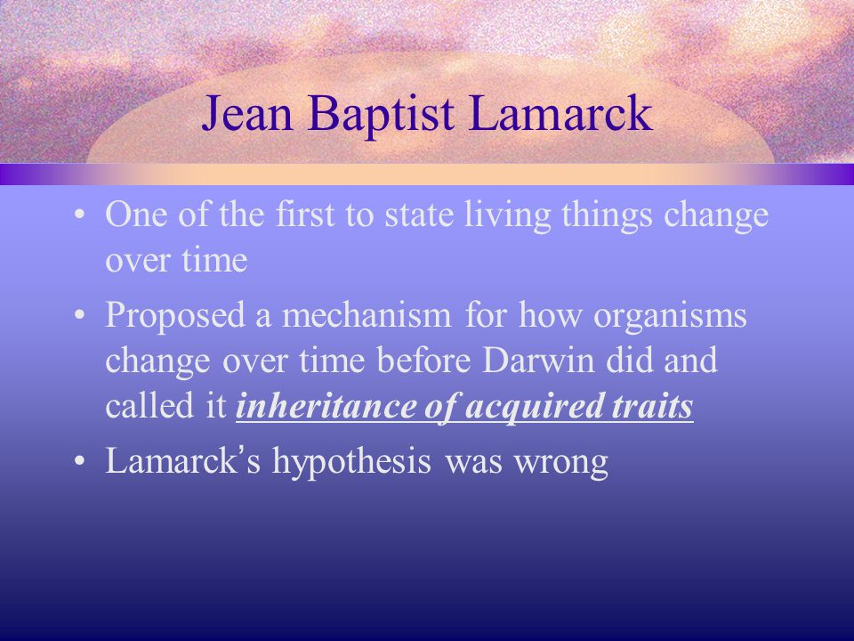 Jean Baptist Lamarck One of the first to state living things change over time.