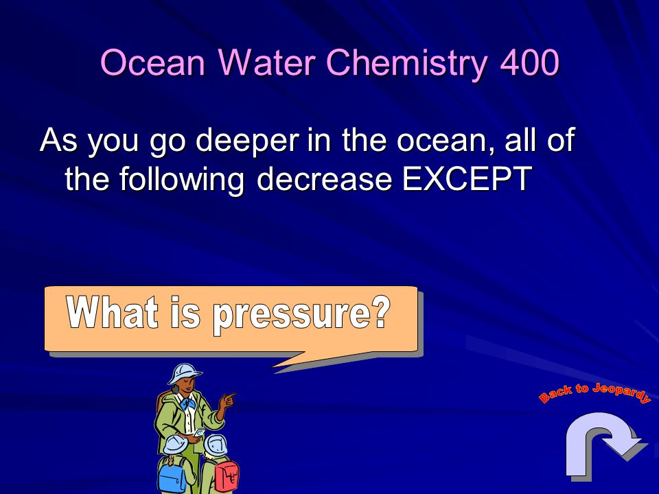 Ocean Water Chemistry 400 As you go deeper in the ocean, all of the following decrease EXCEPT. What is pressure