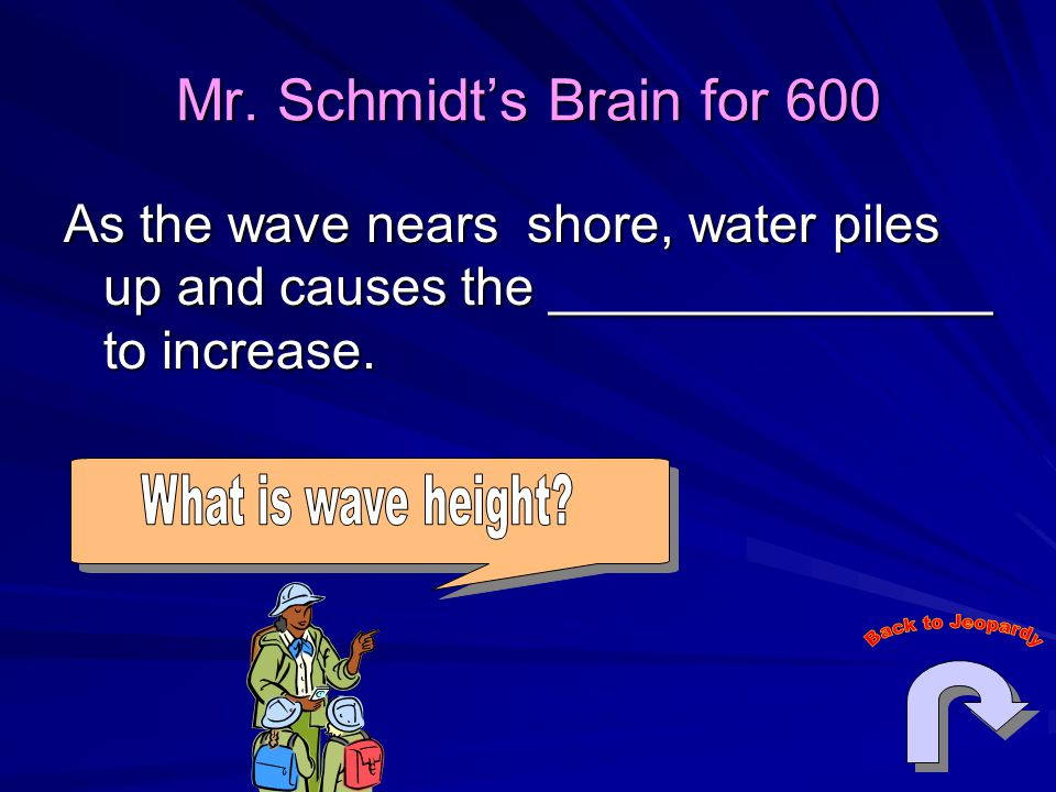 Mr. Schmidt's Brain for 600 As the wave nears shore, water piles up and causes the _______________ to increase.