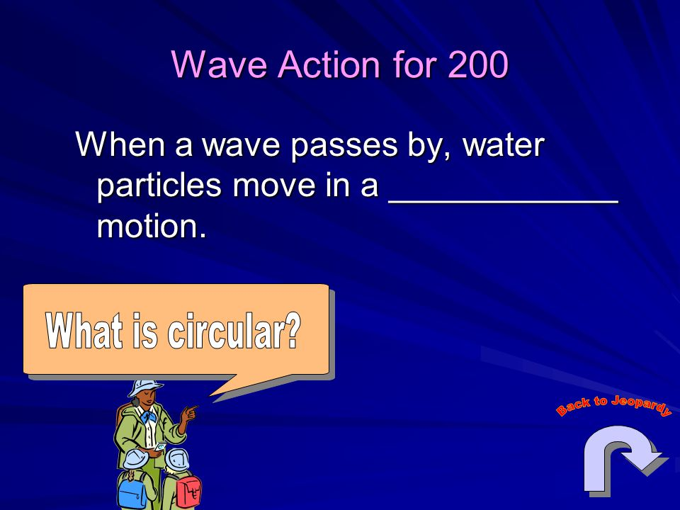 Wave Action for 200 When a wave passes by, water particles move in a ____________ motion. What is circular