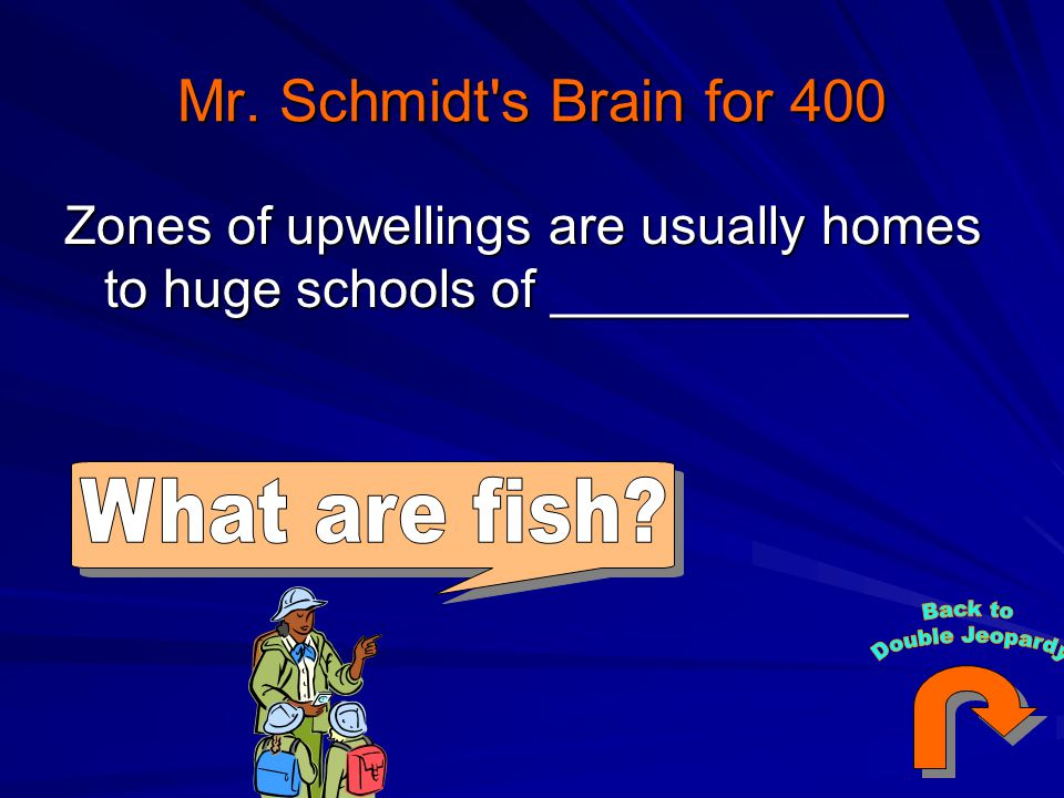 Mr. Schmidt s Brain for 400 Zones of upwellings are usually homes to huge schools of ____________. What are fish