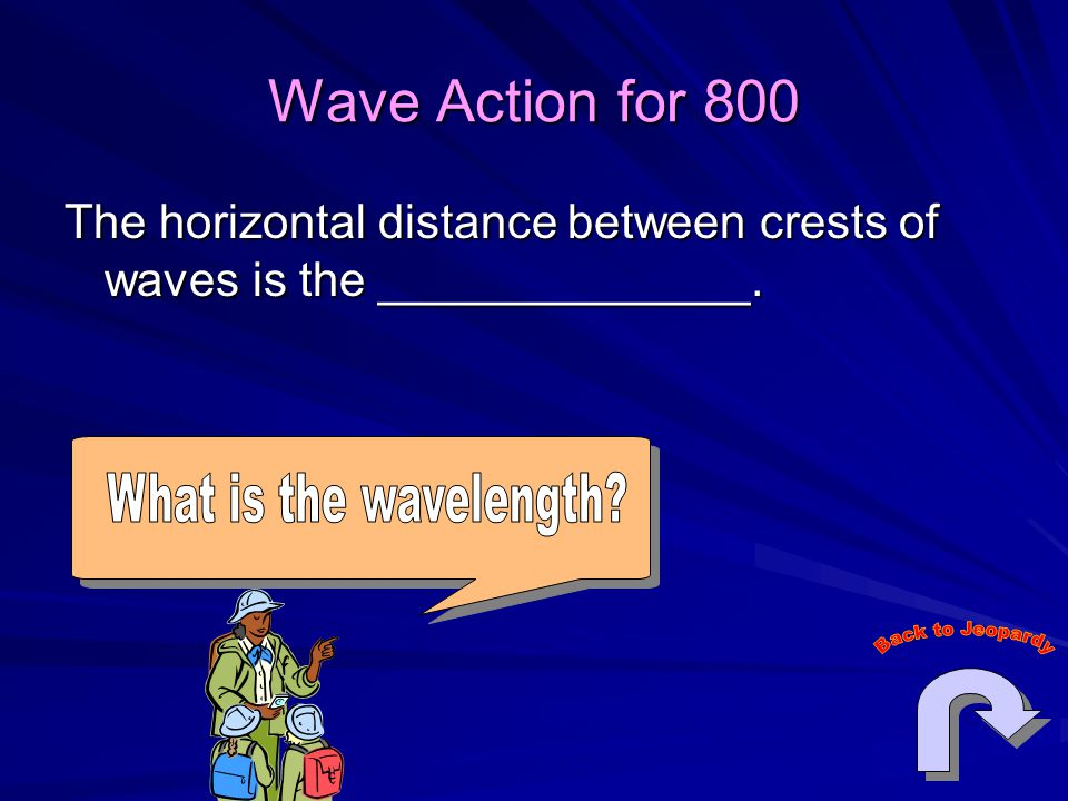 Wave Action for 800 What is the wavelength Back to Jeopardy
