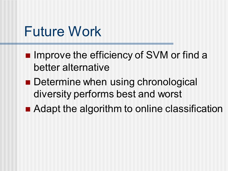 Future Work Improve the efficiency of SVM or find a better alternative