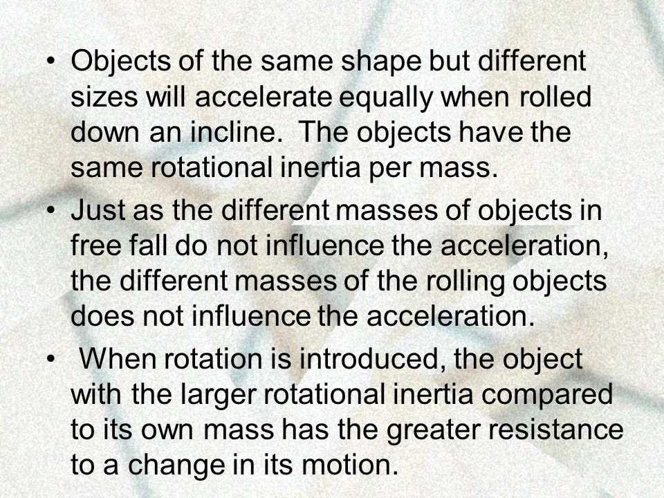 Objects of the same shape but different sizes will accelerate equally when rolled down an incline. The objects have the same rotational inertia per mass.