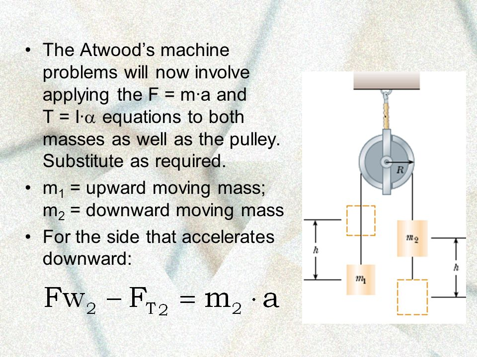 The Atwood's machine problems will now involve applying the F = m·a and T = I· equations to both masses as well as the pulley. Substitute as required.