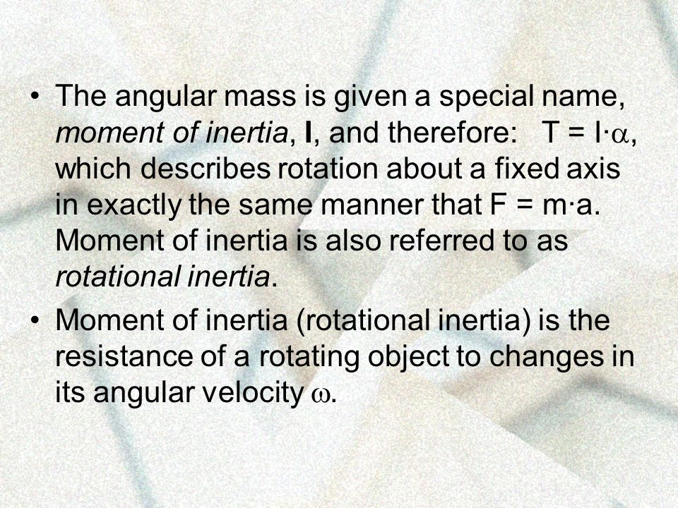 The angular mass is given a special name, moment of inertia, I, and therefore: T = I·, which describes rotation about a fixed axis in exactly the same manner that F = m·a. Moment of inertia is also referred to as rotational inertia.