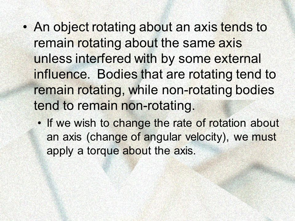 An object rotating about an axis tends to remain rotating about the same axis unless interfered with by some external influence. Bodies that are rotating tend to remain rotating, while non-rotating bodies tend to remain non-rotating.