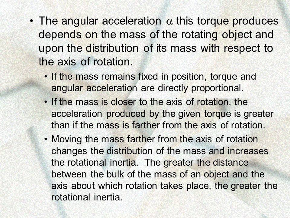The angular acceleration a this torque produces depends on the mass of the rotating object and upon the distribution of its mass with respect to the axis of rotation.