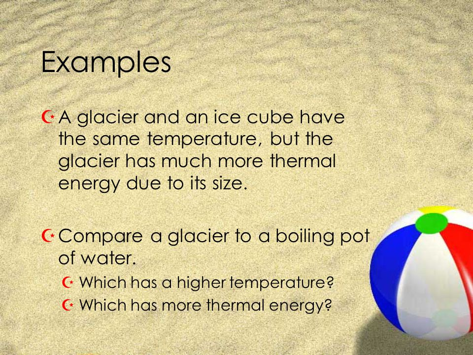 Examples A glacier and an ice cube have the same temperature, but the glacier has much more thermal energy due to its size.