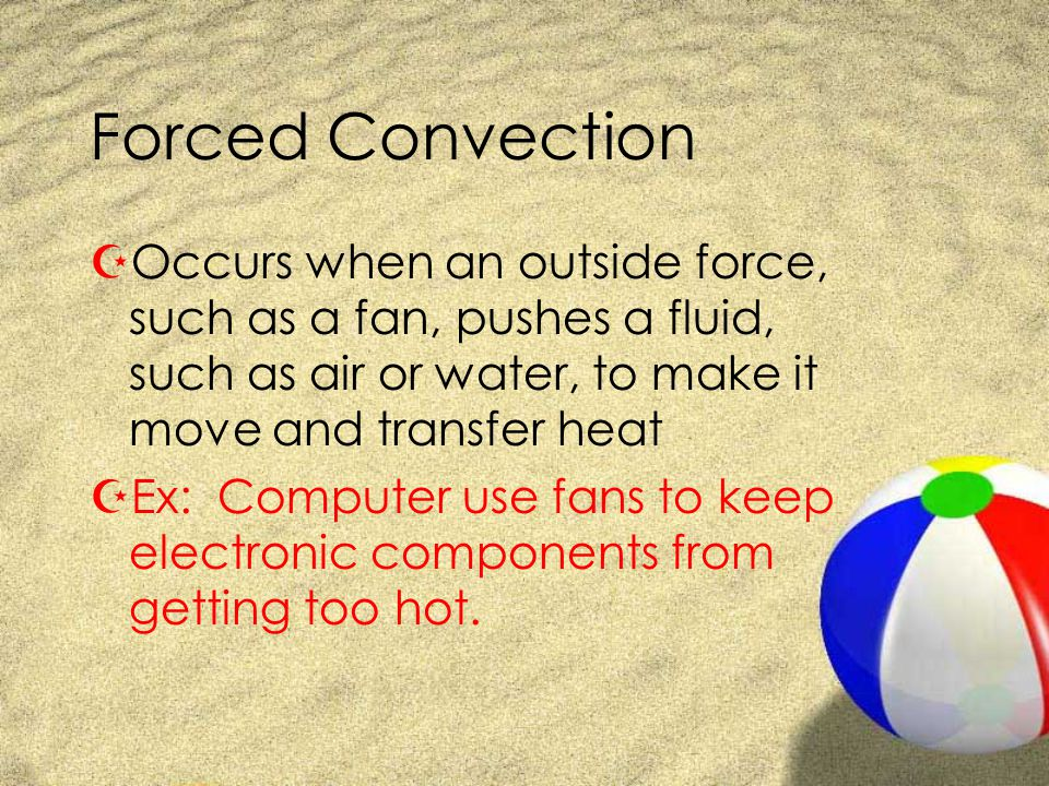 Forced Convection Occurs when an outside force, such as a fan, pushes a fluid, such as air or water, to make it move and transfer heat.