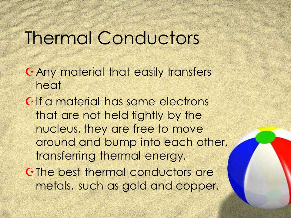 Thermal Conductors Any material that easily transfers heat