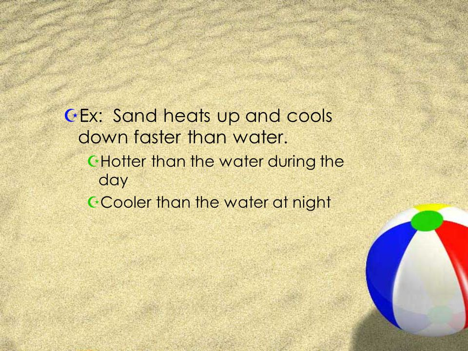 Ex: Sand heats up and cools down faster than water.