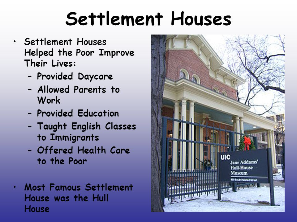 Settlement Houses Settlement Houses Helped the Poor Improve Their Lives: Provided Daycare. Allowed Parents to Work.