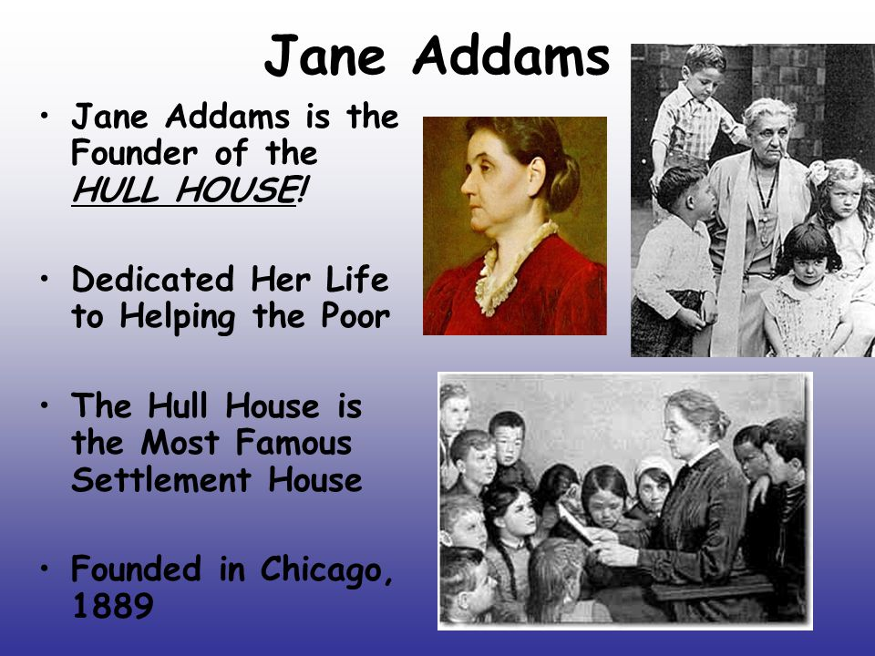 Jane Addams Jane Addams is the Founder of the HULL HOUSE!