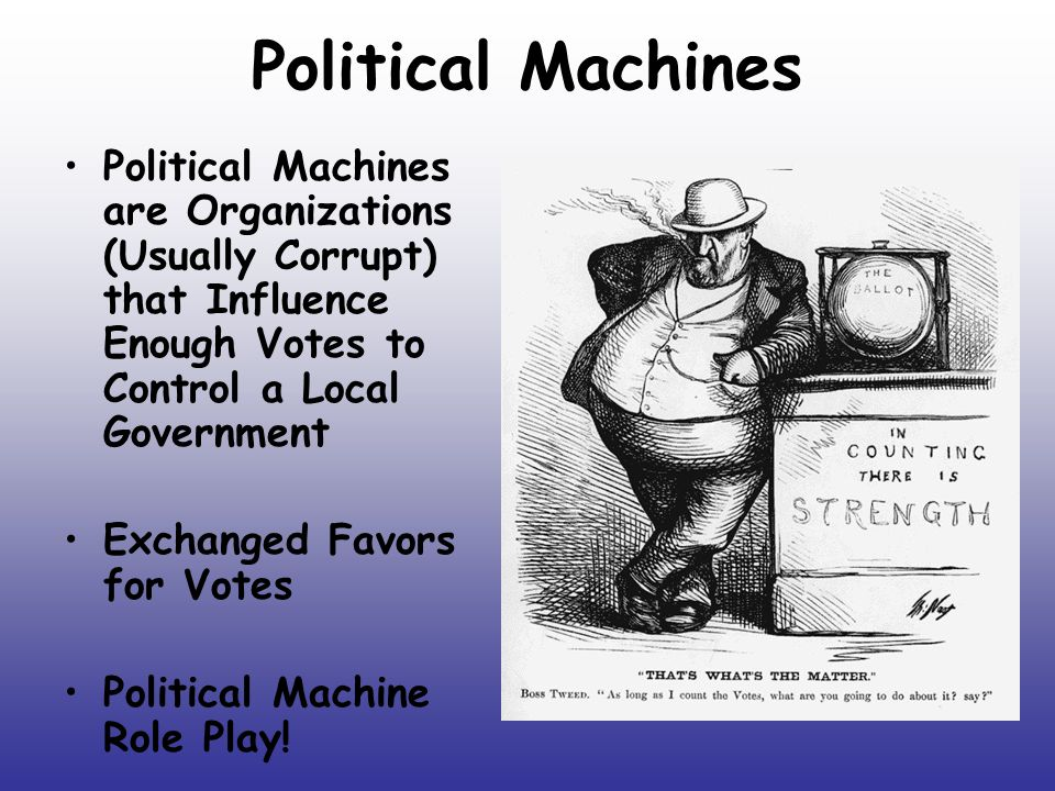 Political Machines Political Machines are Organizations (Usually Corrupt) that Influence Enough Votes to Control a Local Government.