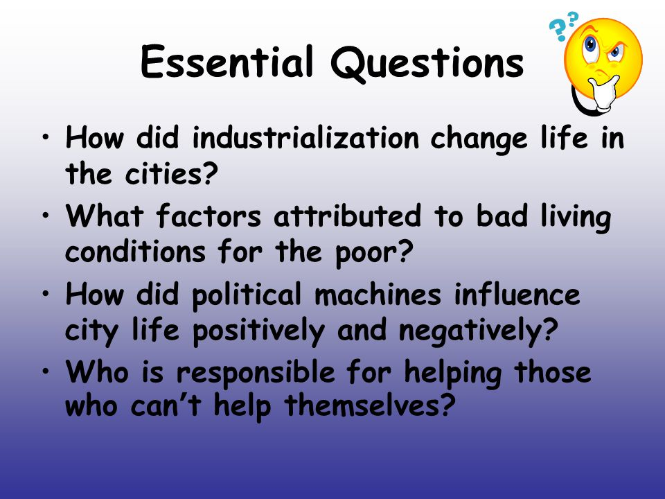 Essential Questions How did industrialization change life in the cities What factors attributed to bad living conditions for the poor