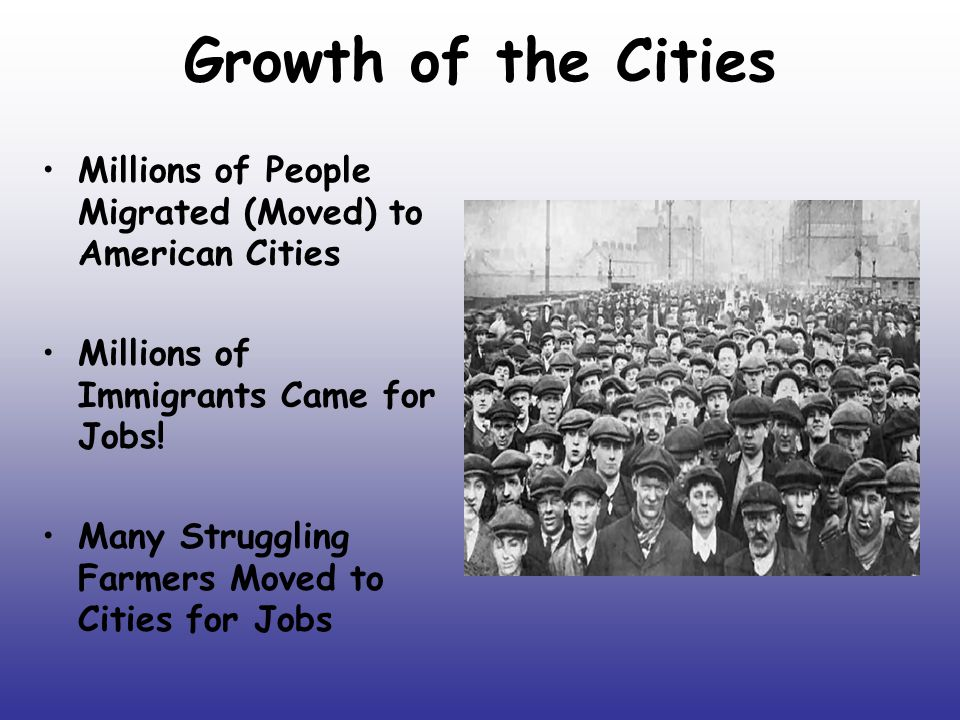 Growth of the Cities Millions of People Migrated (Moved) to American Cities. Millions of Immigrants Came for Jobs!