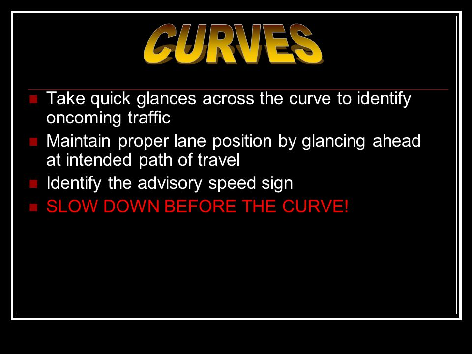 CURVES Take quick glances across the curve to identify oncoming traffic. Maintain proper lane position by glancing ahead at intended path of travel.