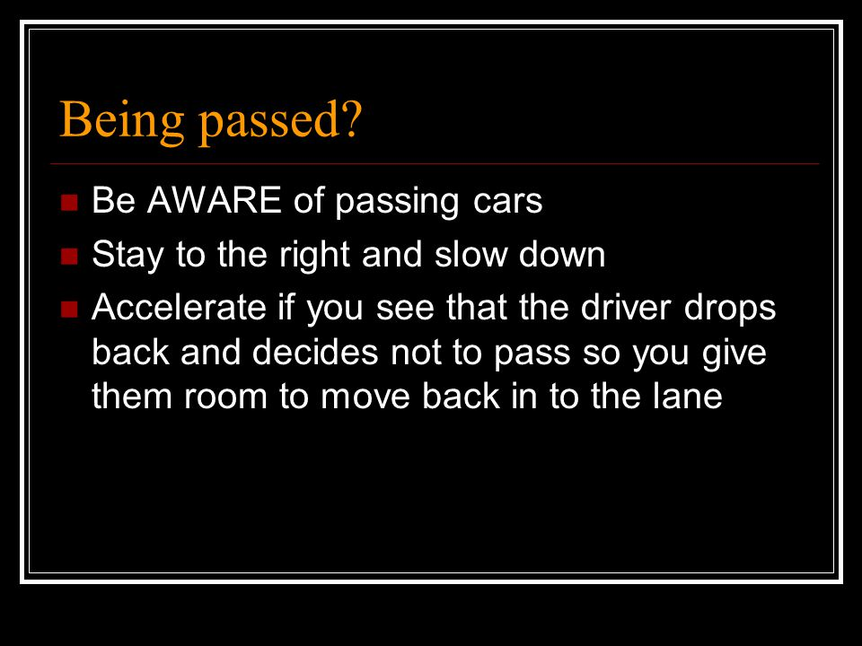 Being passed Be AWARE of passing cars Stay to the right and slow down